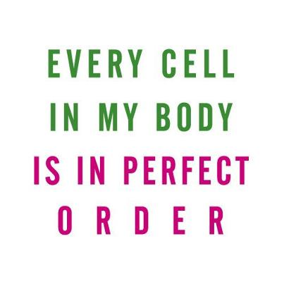 Every cell in my body is in perfect order
