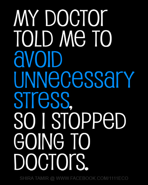 My doctor told me to avoid unnecessary stress so I stopped going to doctors.
