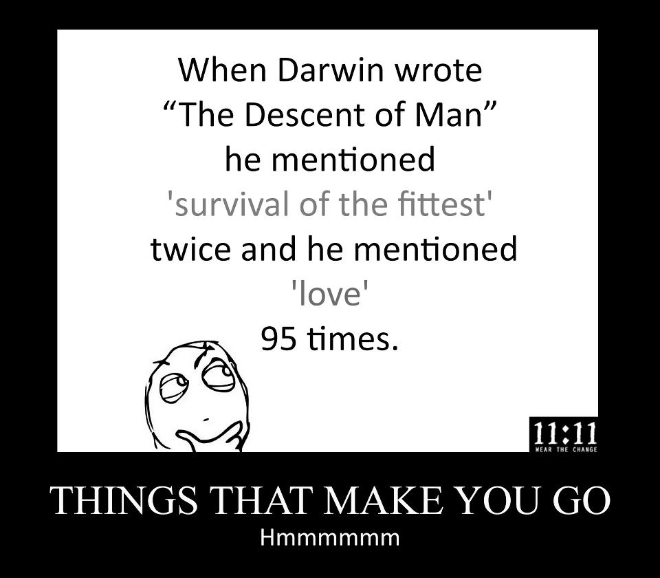 "When Darwin wrote ""The Descent of Man,"" he mentioned 'Survival of the Fittest' twice and he mentioned 'Love' 95 times."