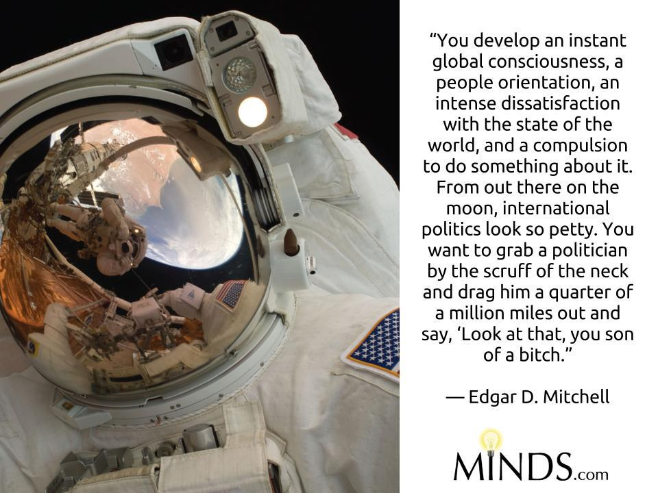 """You develop an instant global consciousness, a people orientation, an intense dissatisfaction with the state of the world, and a compulsion to do something about it. From out there on the moon, international politics look so petty. You want to grab a politician by the scruff of the neck and drag him a quarter of a million miles out and say, 'Look at that, you son of a bitch.""   ? Edgar D. Mitchell"