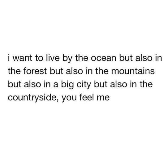 I want to live by the ocean but also in the forest but also in the mountains but also in a big city but also in the countryside, you feel me?